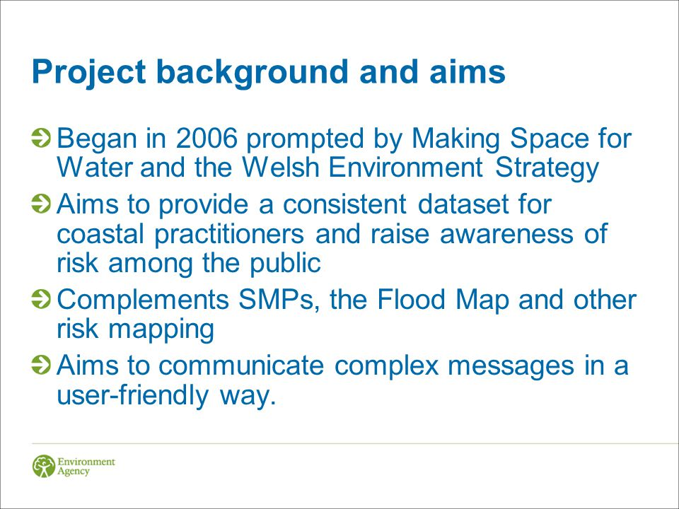 Project background and aims Began in 2006 prompted by Making Space for Water and the Welsh Environment Strategy Aims to provide a consistent dataset for coastal practitioners and raise awareness of risk among the public Complements SMPs, the Flood Map and other risk mapping Aims to communicate complex messages in a user-friendly way.