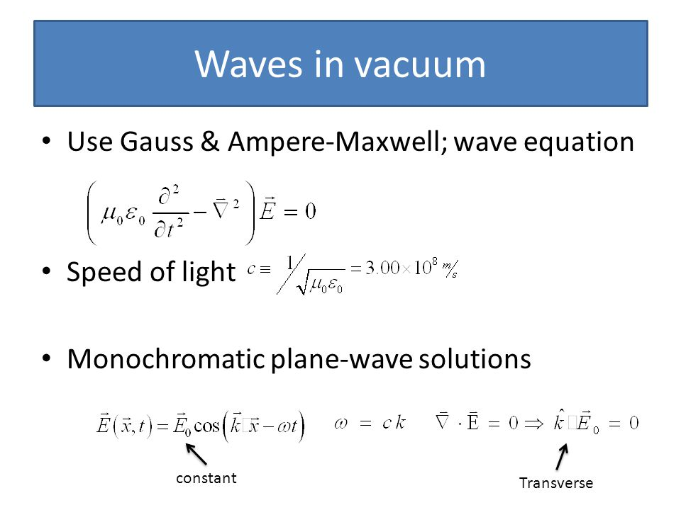 Waves in vacuum Use Gauss & Ampere-Maxwell; wave equation Speed of light Monochromatic plane-wave solutions constant Transverse