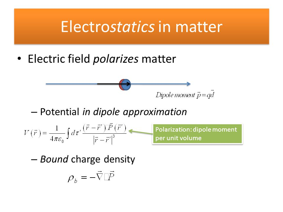 Electrostatics in matter Electric field polarizes matter – Potential in dipole approximation – Bound charge density Polarization: dipole moment per un
