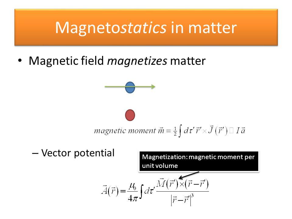 Magnetostatics in matter Magnetic field magnetizes matter – Vector potential Magnetization: magnetic moment per unit volume Magnetization: magnetic mo