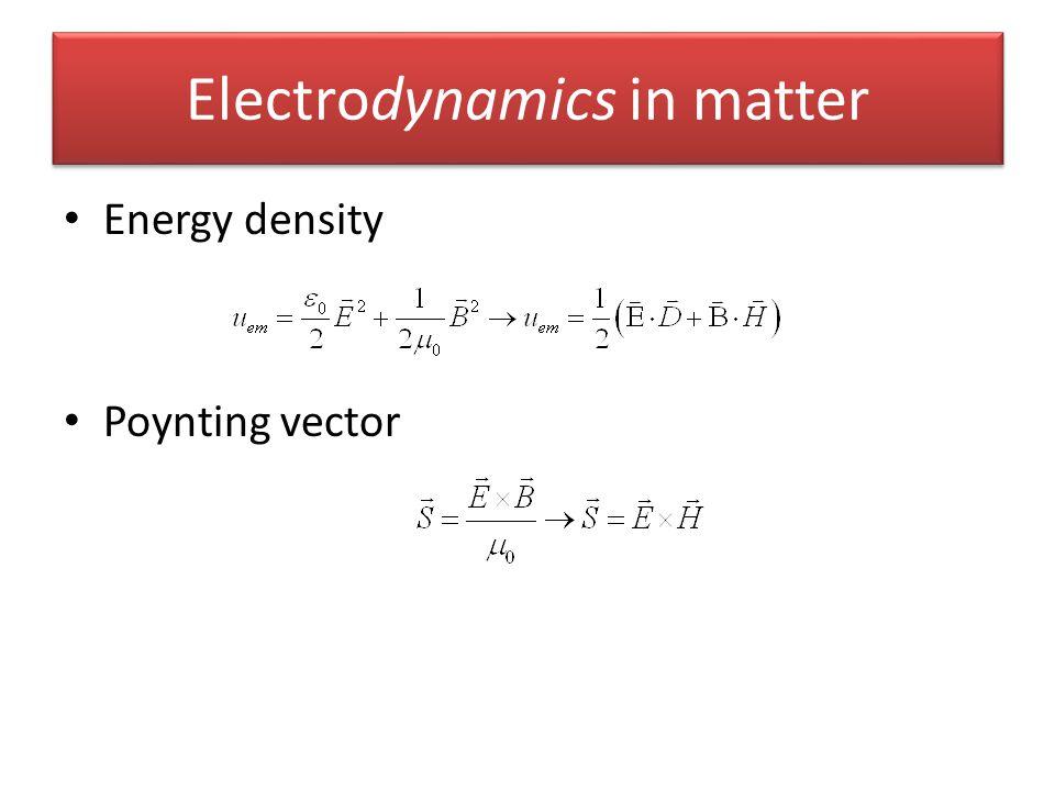 Electrodynamics in matter Energy density Poynting vector