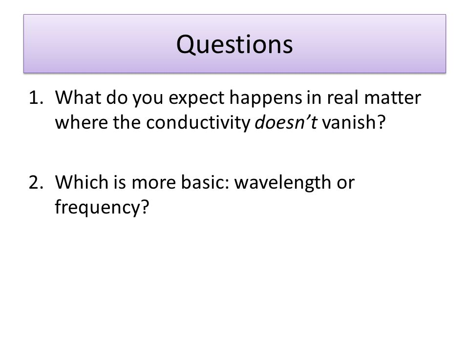 Questions 1.What do you expect happens in real matter where the conductivity doesnt vanish? 2.Which is more basic: wavelength or frequency?