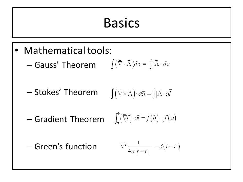 Basics Mathematical tools: – Gauss Theorem – Stokes Theorem – Gradient Theorem – Greens function