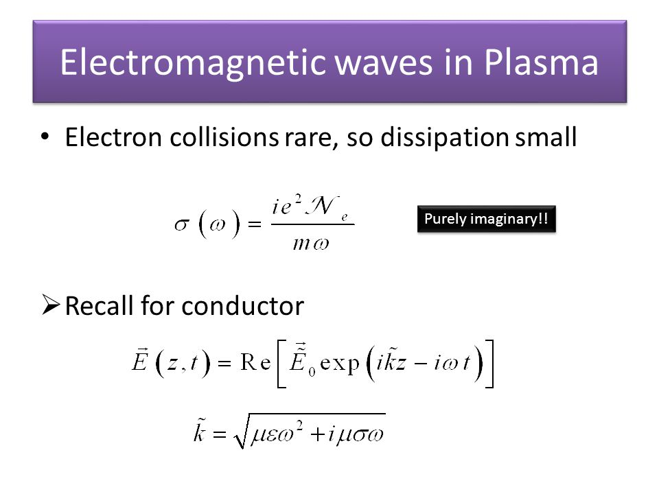Electromagnetic waves in Plasma Electron collisions rare, so dissipation small Recall for conductor Purely imaginary!!