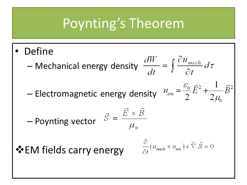 Poyntings Theorem Define – Mechanical energy density – Electromagnetic energy density – Poynting vector EM fields carry energy
