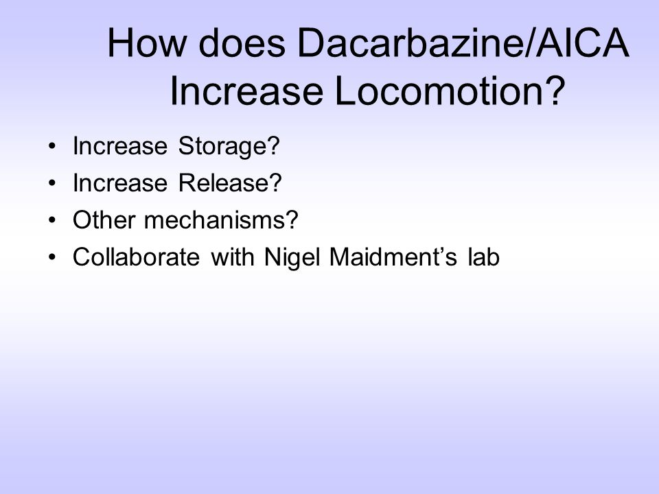 How does Dacarbazine/AICA Increase Locomotion? Increase Storage? Increase Release? Other mechanisms? Collaborate with Nigel Maidments lab