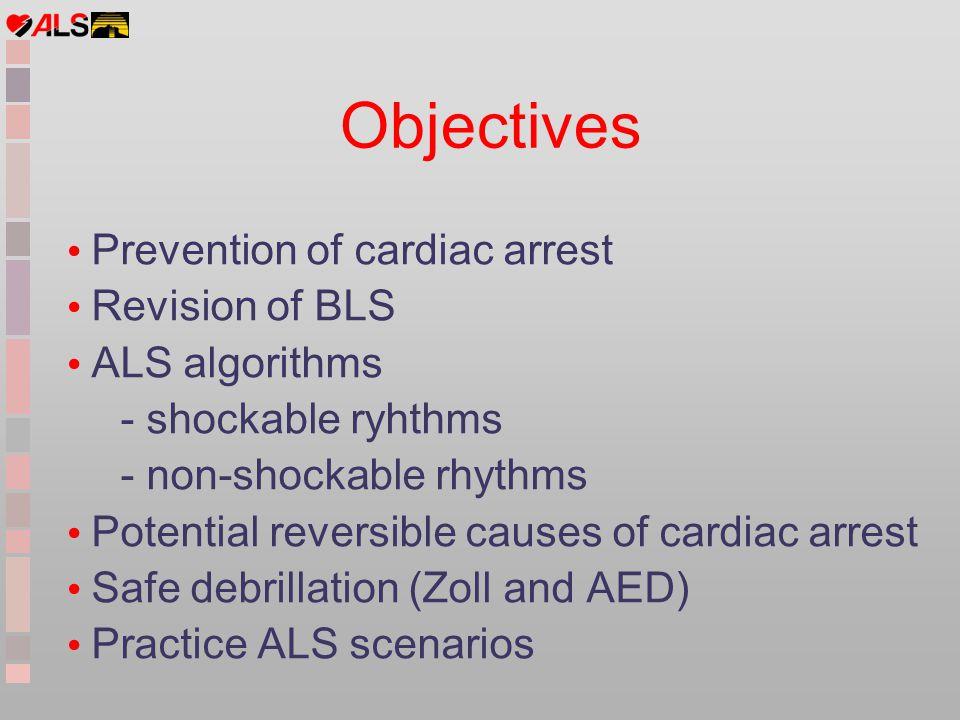Objectives Prevention of cardiac arrest Revision of BLS ALS algorithms - shockable ryhthms - non-shockable rhythms Potential reversible causes of card