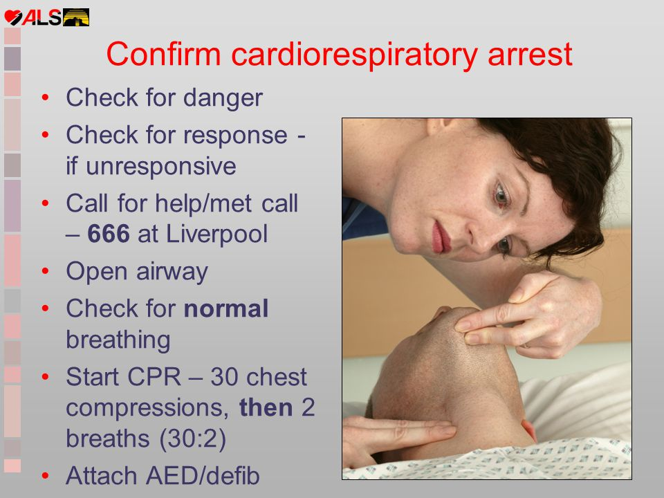 Check for danger Check for response - if unresponsive Call for help/met call – 666 at Liverpool Open airway Check for normal breathing Start CPR – 30