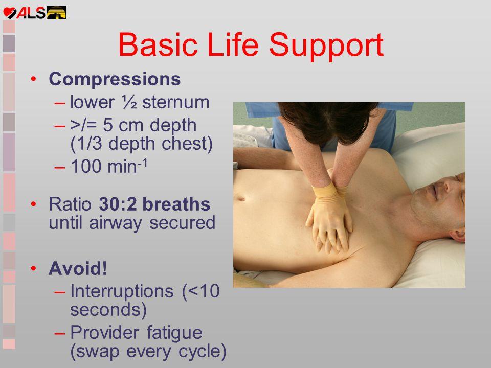 Basic Life Support Compressions –lower ½ sternum –>/= 5 cm depth (1/3 depth chest) –100 min -1 Ratio 30:2 breaths until airway secured Avoid! –Interru