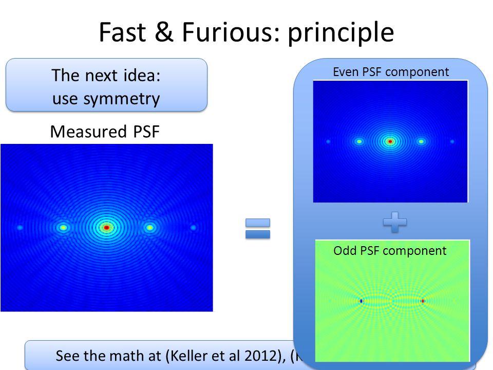 See the math at (Keller et al 2012), (Korkiakoski et al 2012) Fast & Furious: principle Even PSF component Odd PSF component Measured PSF The next idea: use symmetry The next idea: use symmetry