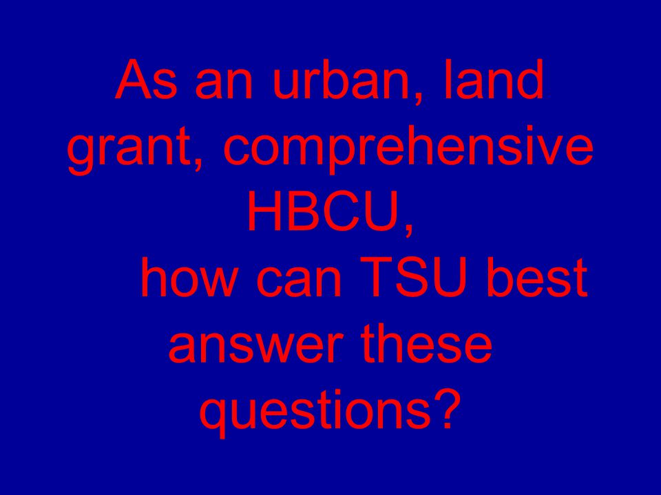 As an urban, land grant, comprehensive HBCU, how can TSU best answer these questions
