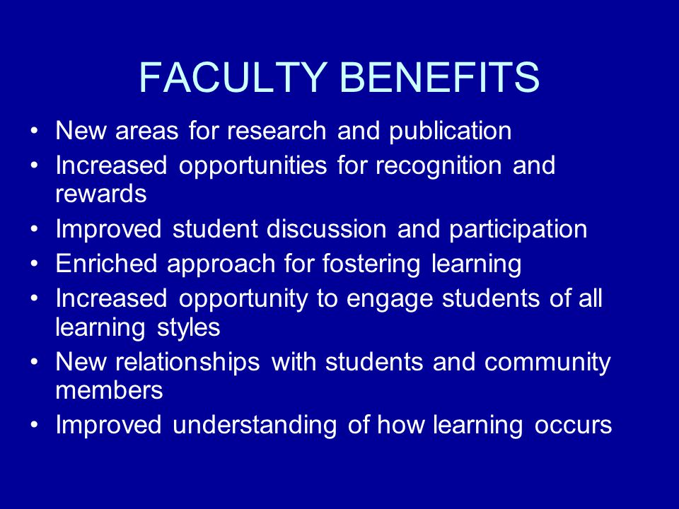 FACULTY BENEFITS New areas for research and publication Increased opportunities for recognition and rewards Improved student discussion and participation Enriched approach for fostering learning Increased opportunity to engage students of all learning styles New relationships with students and community members Improved understanding of how learning occurs