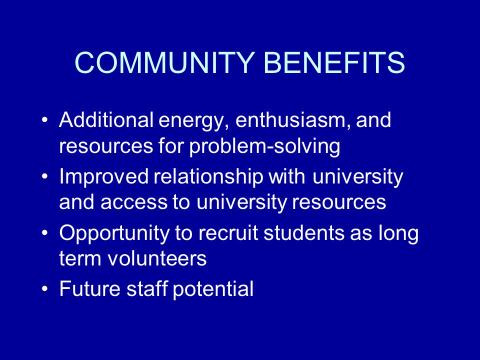 COMMUNITY BENEFITS Additional energy, enthusiasm, and resources for problem-solving Improved relationship with university and access to university resources Opportunity to recruit students as long term volunteers Future staff potential
