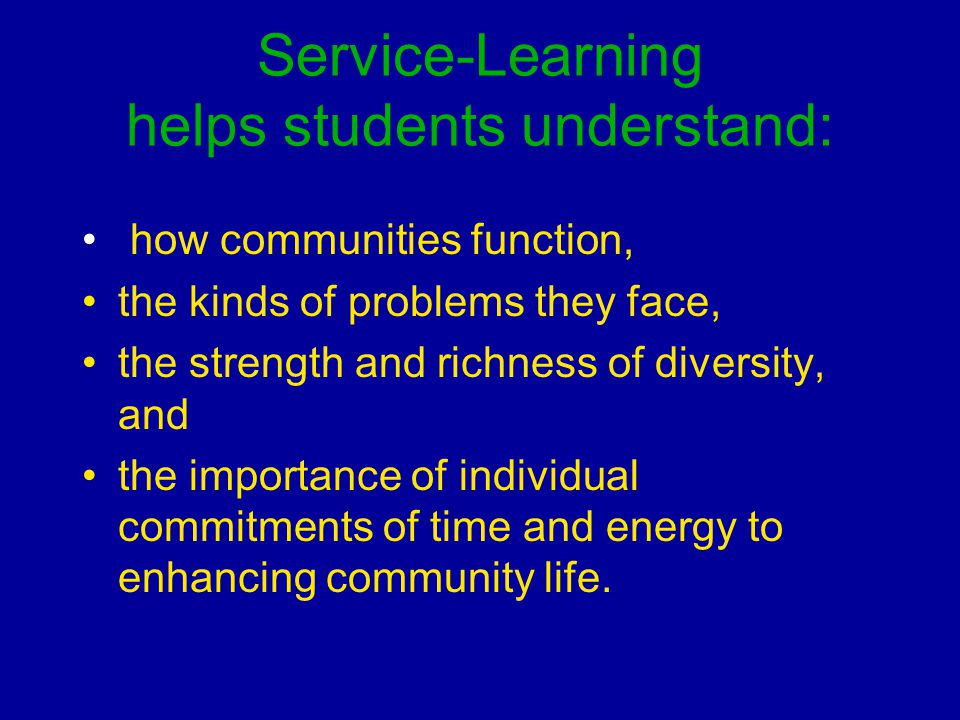Service-Learning helps students understand: how communities function, the kinds of problems they face, the strength and richness of diversity, and the importance of individual commitments of time and energy to enhancing community life.