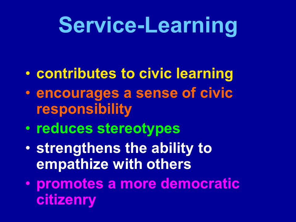 Service-Learning contributes to civic learning encourages a sense of civic responsibility reduces stereotypes strengthens the ability to empathize with others promotes a more democratic citizenry