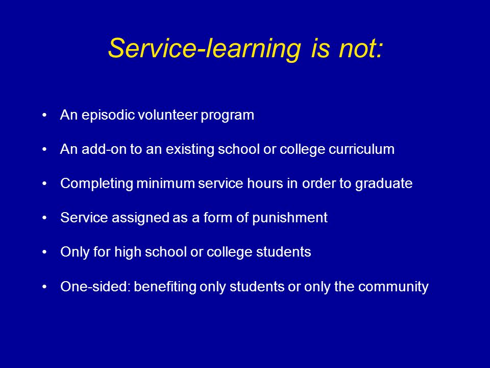 Service-learning is not: An episodic volunteer program An add-on to an existing school or college curriculum Completing minimum service hours in order to graduate Service assigned as a form of punishment Only for high school or college students One-sided: benefiting only students or only the community