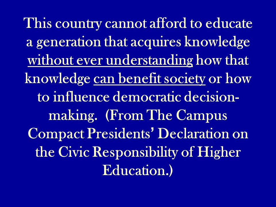 This country cannot afford to educate a generation that acquires knowledge without ever understanding how that knowledge can benefit society or how to influence democratic decision- making.