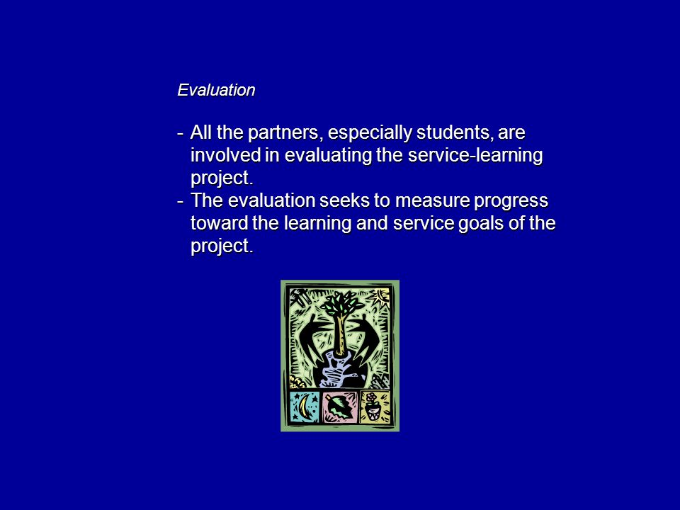 Evaluation -All the partners, especially students, are involved in evaluating the service-learning project.