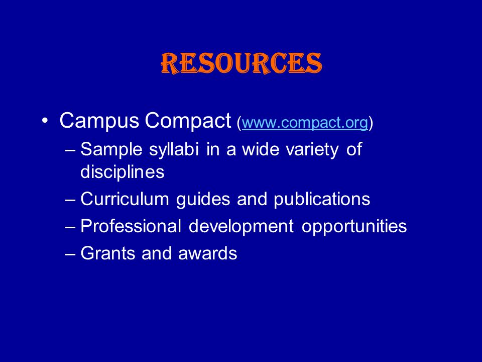 Resources Campus Compact (www.compact.org)www.compact.org –Sample syllabi in a wide variety of disciplines –Curriculum guides and publications –Professional development opportunities –Grants and awards