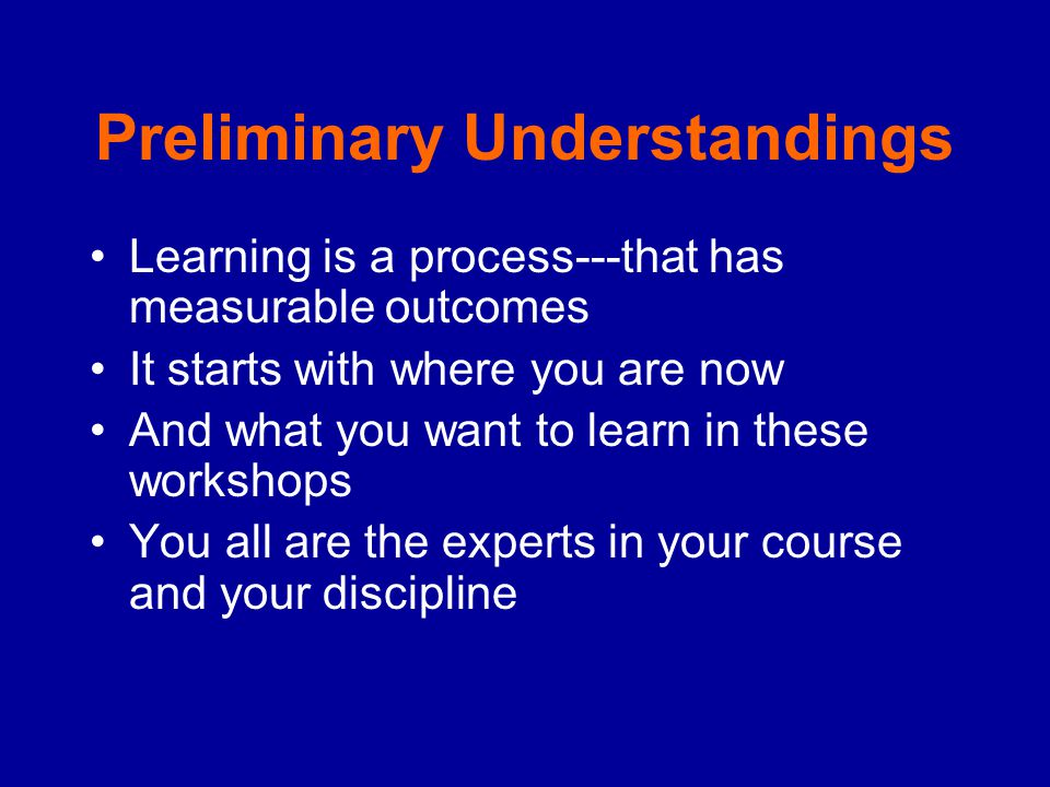 Preliminary Understandings Learning is a process---that has measurable outcomes It starts with where you are now And what you want to learn in these workshops You all are the experts in your course and your discipline