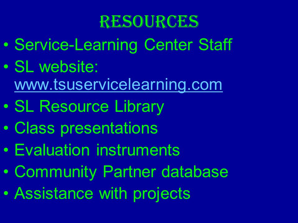 RESOURCES Service-Learning Center Staff SL website: www.tsuservicelearning.com www.tsuservicelearning.com SL Resource Library Class presentations Evaluation instruments Community Partner database Assistance with projects