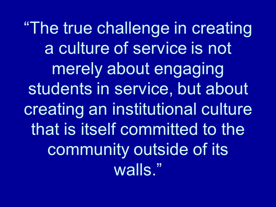 The true challenge in creating a culture of service is not merely about engaging students in service, but about creating an institutional culture that is itself committed to the community outside of its walls.