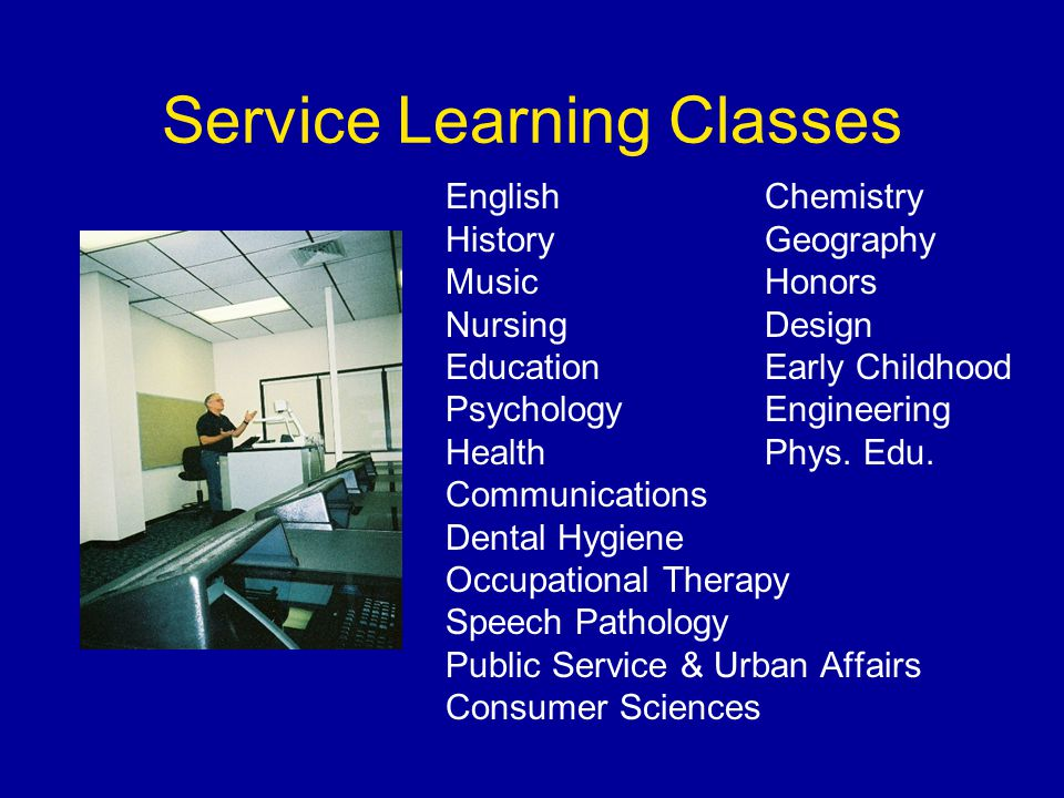Service Learning Classes EnglishChemistry History Geography MusicHonors Nursing Design EducationEarly Childhood PsychologyEngineering HealthPhys.