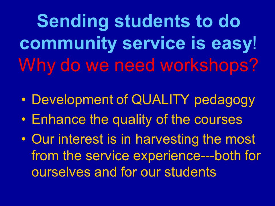 Sending students to do community service is easy. Why do we need workshops.