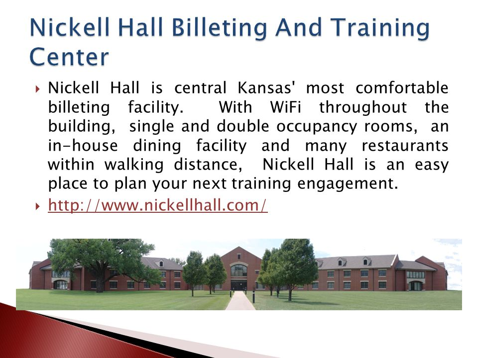Nickell Hall is central Kansas' most comfortable billeting facility. With WiFi throughout the building, single and double occupancy rooms, an in-house
