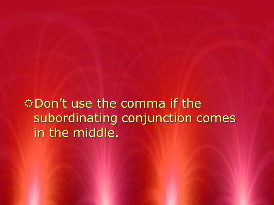 RDont use the comma if the subordinating conjunction comes in the middle.