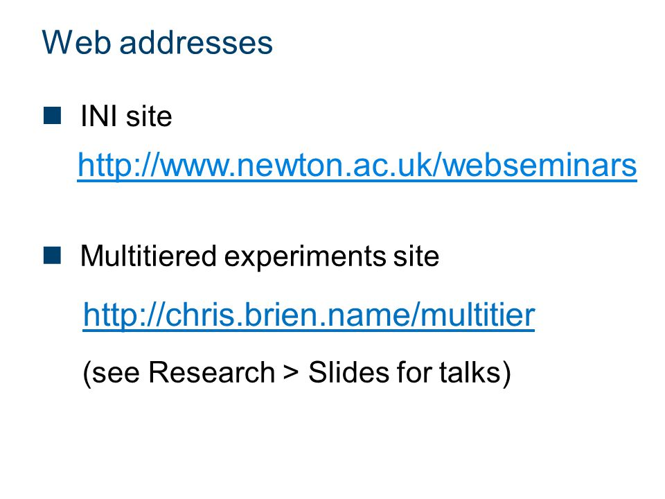 Web addresses http://chris.brien.name/multitier http://www.newton.ac.uk/webseminars Multitiered experiments site INI site (see Research > Slides for t