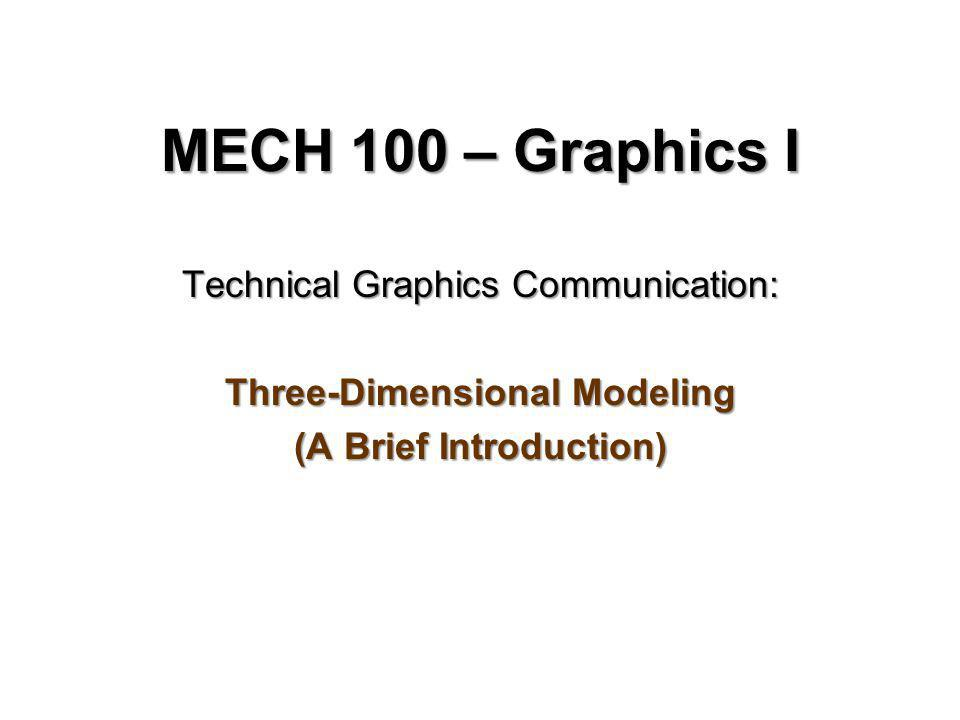 MECH 100 – Graphics I Technical Graphics Communication: Three-Dimensional Modeling (A Brief Introduction)