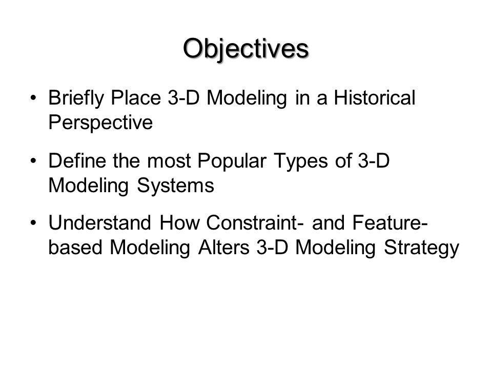Objectives Briefly Place 3-D Modeling in a Historical Perspective Define the most Popular Types of 3-D Modeling Systems Understand How Constraint- and
