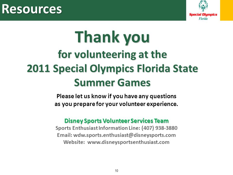Resources 10 Disney Sports Volunteer Services Team Sports Enthusiast Information Line: (407) 938-3880 Email: wdw.sports.enthusiast@disneysports.com Website: www.disneysportsenthusiast.com Thank you for volunteering at the 2011 Special Olympics Florida State Summer Games Please let us know if you have any questions as you prepare for your volunteer experience.