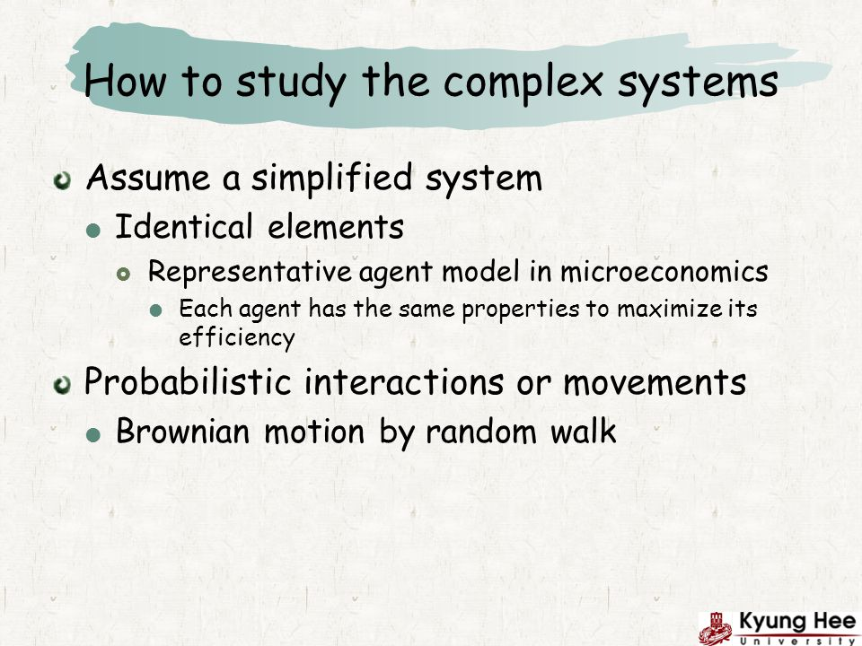 How to study the complex systems Assume a simplified system Identical elements Representative agent model in microeconomics Each agent has the same properties to maximize its efficiency Probabilistic interactions or movements Brownian motion by random walk