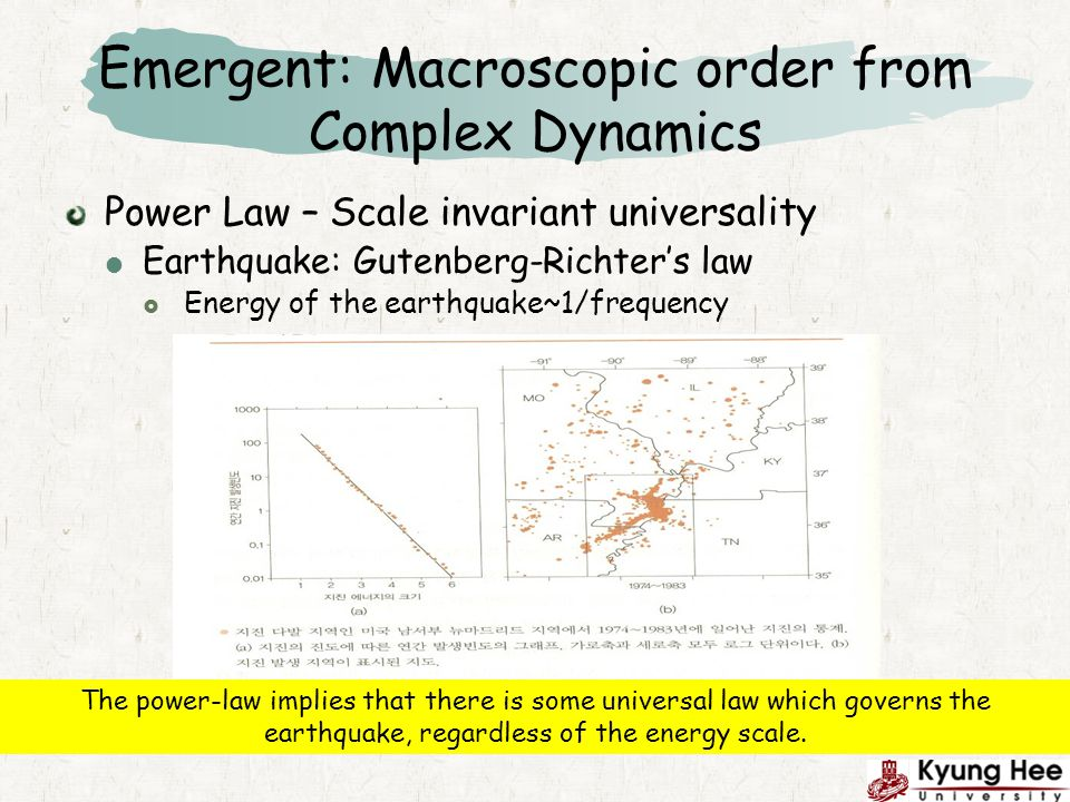 Emergent: Macroscopic order from Complex Dynamics Power Law – Scale invariant universality Earthquake: Gutenberg-Richters law Energy of the earthquake~1/frequency The power-law implies that there is some universal law which governs the earthquake, regardless of the energy scale.