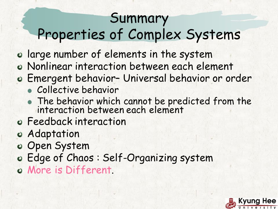 Summary Properties of Complex Systems large number of elements in the system Nonlinear interaction between each element Emergent behavior– Universal behavior or order Collective behavior The behavior which cannot be predicted from the interaction between each element Feedback interaction Adaptation Open System Edge of Chaos : Self-Organizing system More is Different.