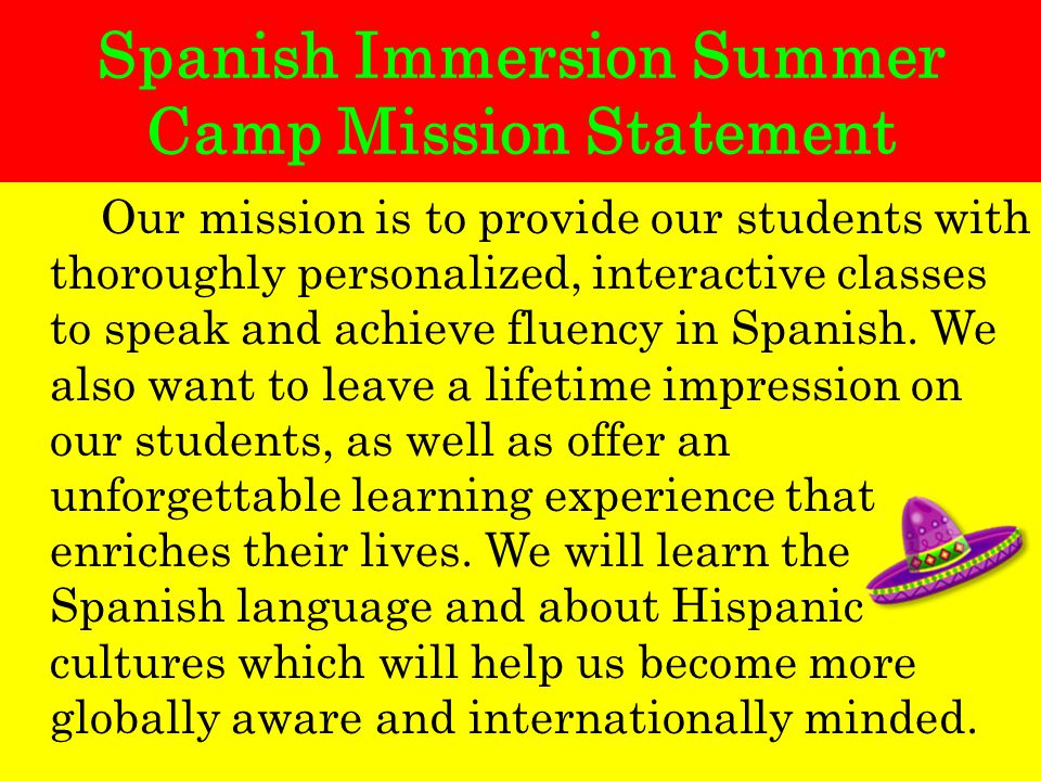 Spanish Immersion Summer Camp Mission Statement Our mission is to provide our students with thoroughly personalized, interactive classes to speak and achieve fluency in Spanish.