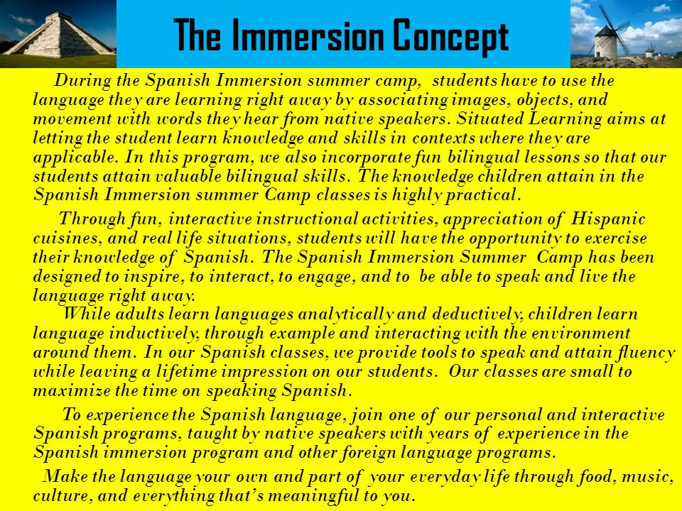 The Immersion Concept During the Spanish Immersion summer camp, students have to use the language they are learning right away by associating images, objects, and movement with words they hear from native speakers.