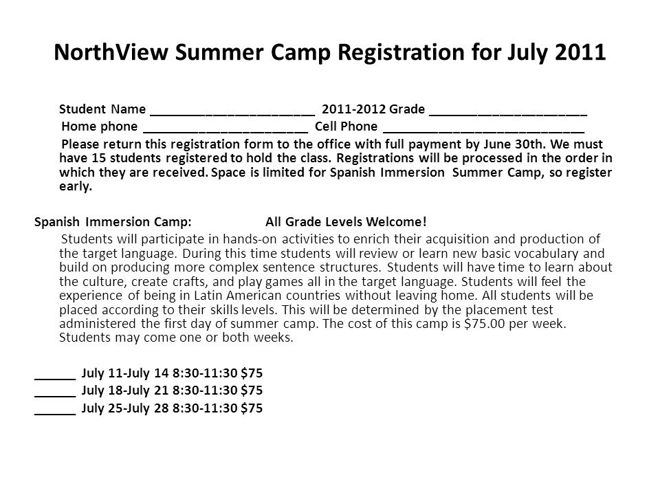 NorthView Summer Camp Registration for July 2011 Student Name _______________________ 2011-2012 Grade ______________________ Home phone _______________________ Cell Phone ____________________________ Please return this registration form to the office with full payment by June 30th.