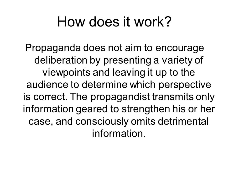 How does it work? Propaganda does not aim to encourage deliberation by presenting a variety of viewpoints and leaving it up to the audience to determi
