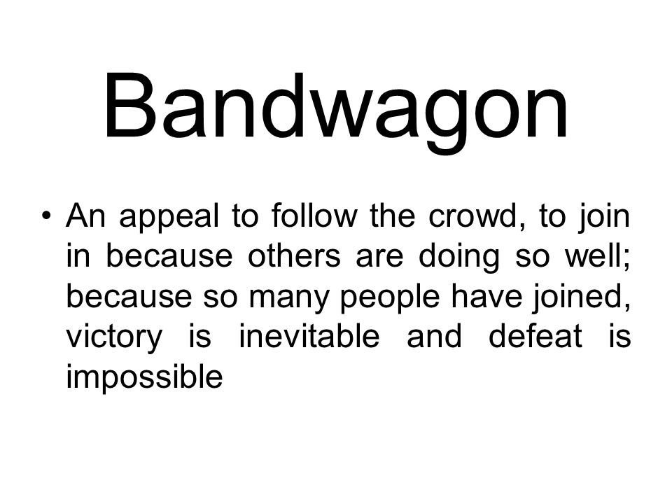 Bandwagon An appeal to follow the crowd, to join in because others are doing so well; because so many people have joined, victory is inevitable and de