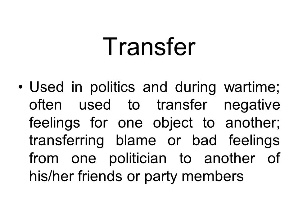 Transfer Used in politics and during wartime; often used to transfer negative feelings for one object to another; transferring blame or bad feelings f