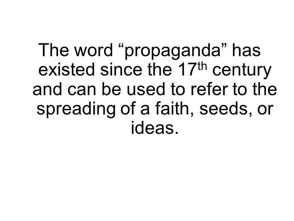 The word propaganda has existed since the 17 th century and can be used to refer to the spreading of a faith, seeds, or ideas.