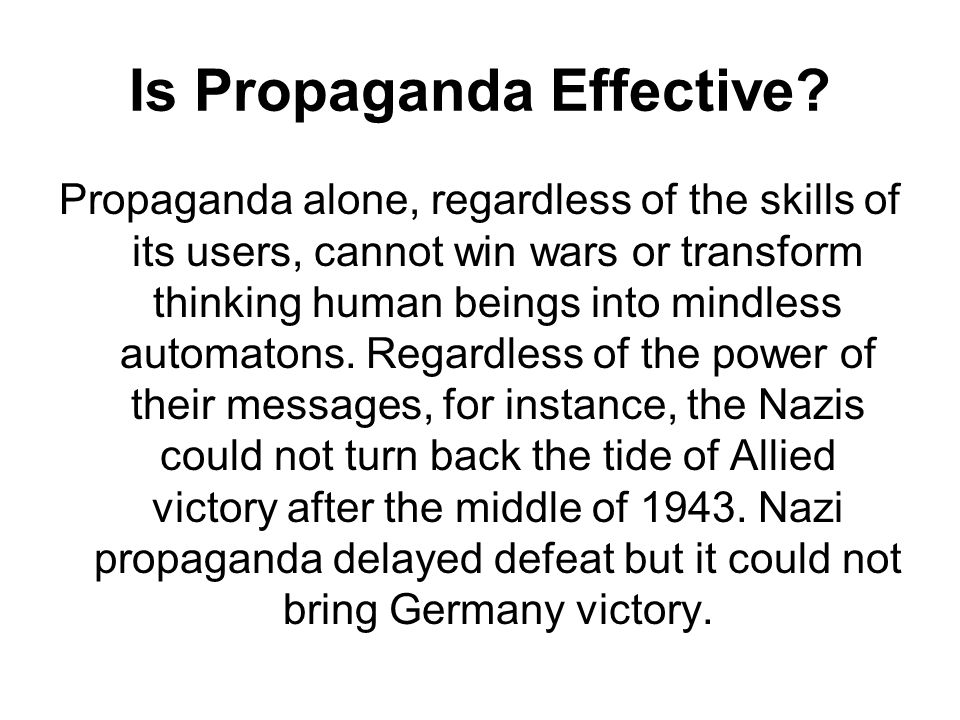 Is Propaganda Effective? Propaganda alone, regardless of the skills of its users, cannot win wars or transform thinking human beings into mindless aut