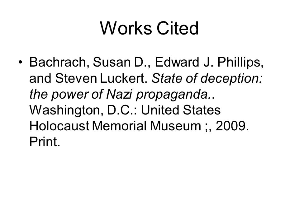 Works Cited Bachrach, Susan D., Edward J. Phillips, and Steven Luckert. State of deception: the power of Nazi propaganda.. Washington, D.C.: United St