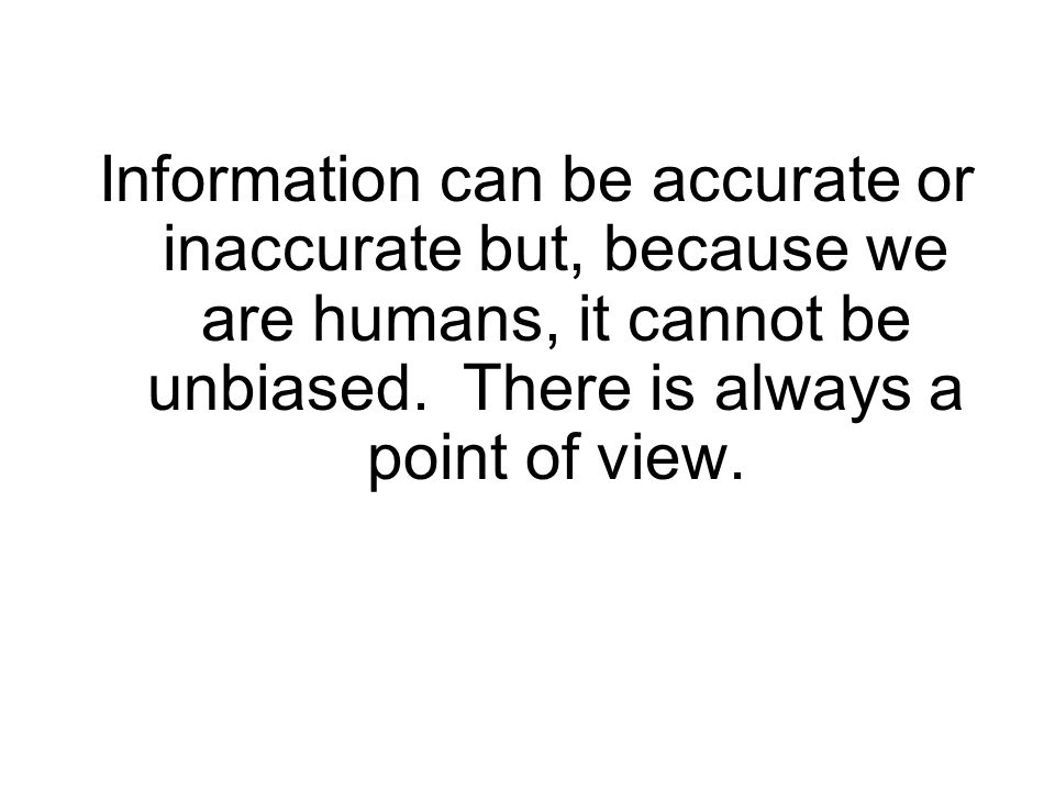 Information can be accurate or inaccurate but, because we are humans, it cannot be unbiased. There is always a point of view.