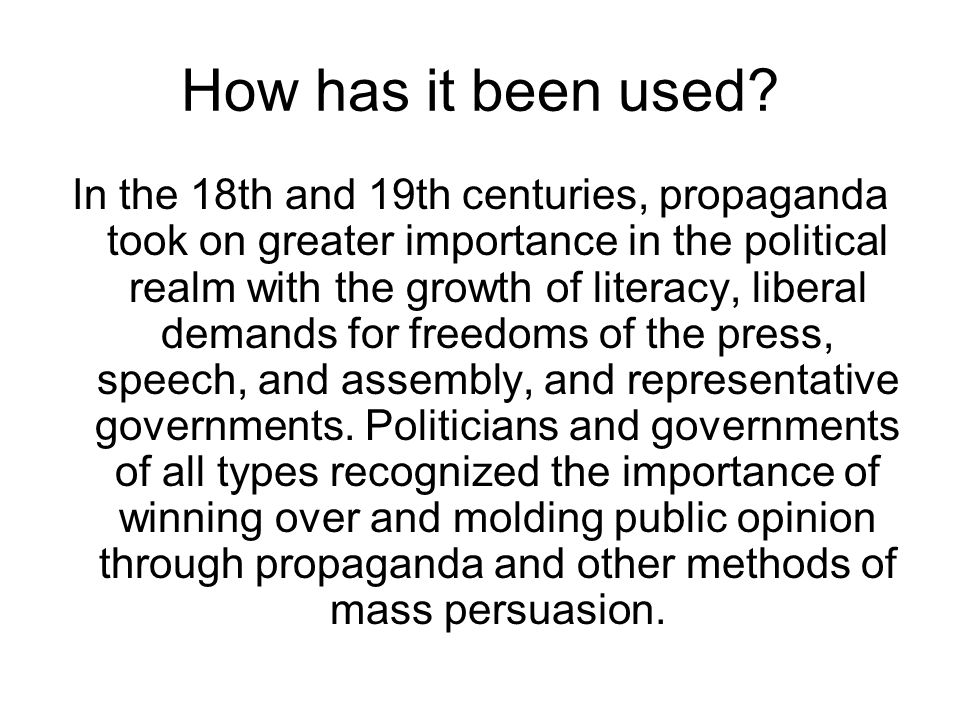 How has it been used? In the 18th and 19th centuries, propaganda took on greater importance in the political realm with the growth of literacy, libera