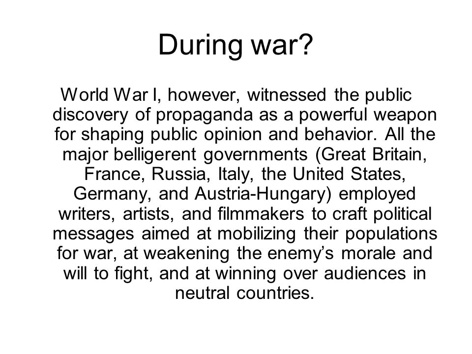 During war? World War I, however, witnessed the public discovery of propaganda as a powerful weapon for shaping public opinion and behavior. All the m