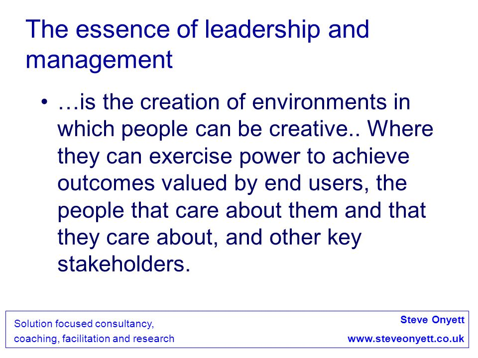 Steve Onyett www.steveonyett.co.uk Solution focused consultancy, coaching, facilitation and research Leadership as an ethical endeavour Positive Emotional Climate = an environment where managers take into account the emotional needs and personal growth of employees and encourage the sharing of positive emotions Leadership practices that promote positive emotional climate associated with company gains in revenue, growth and outcome.